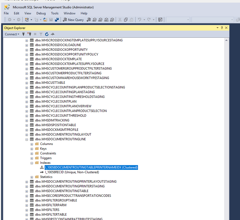 Machine generated alternative text: Microsoft SQL Server Management Studio (Administrator)  Edit View Debug Tools Window Help  Object Explcru  Connect •  dbc.WHSCROSSDOCKINGTEMPLATESUPPLVSOURCESTAGlNG  dbc.wHSCROSSDOCKLOAOLlNE  dbc.WHSCROSSDOCKOPPORTUNlTY  dbo.WHSCROSSDOCKOPPORTUNlTYPOLlCY  dbc.WHSCROSSDOCKTEMPLATE  dbc.wHSCROSSDOCKTEMPLATESUPPLYSOURCE  dbc.WHscusTOMERGROUPPR00UCTFlLTERSTAGlNG  dbc.WHSCUSTOMERPRODUCTFlLTERSTAGlNG  dbc.WHSCUSTOMWAREHOUSEWORKTYPESTAGING  dbc.wHSCUSTTABLE  dbc.WHscyc:LECOUNTlNGPLANPR00UCTSELECT10NSTAGlNG  dbc.WHSCYCLECOUNTlNGPLANSTAGlNG  dbc.WHSCYCLECOUUTlNGTHRESHOLDSTAGlNG  dbc.WHSCYCLECOUNTPLAN  dbc.WHSCVCLECOUNTPLANOVERVlEW  dbo.WHSCYCLECOUNTPLANPRODUCTSELECT10N  dbc.WHSCYCLECOUUTTHRESHOLD  dbc.wHSDlMTFACKlNG  dbc.WHSDlSPOSITlONTABLE  dbc.WHSDOCKMGMTPROFlLE  dbc.WHSDOCUMENTROUTlNGLAVOUT  dbc.wHSDOCuMENTROUTINGLlNE  CO lumns  Keys  Constraints  Triggers  • Indexes  l_10058RECID (Unique, Non-Clustered)  Statistics  dbc.WHSDOCUMENTROUTlNGPRlNTERLAYOUTSTAGlNG  dbo.WHSDOCUMENTROUTlNGPRINTERSTAGlNG  dbc.WHSDOCUMENTROUTlNGTABLE  dbc.wHSECORESPROOUCTTPAUSPORTATlONCODES  dbc.WHSFlLTERGROUPTA8LE  dbo.WHSFILTERPARM  dbc.WHSFILTERS  dbc.wHSFlLTERTABLE